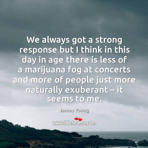 We always got a strong response but I think in this day in age there is less of a marijuana Image
