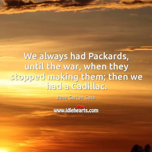 We always had packards, until the war, when they stopped making them; then we had a cadillac. Image