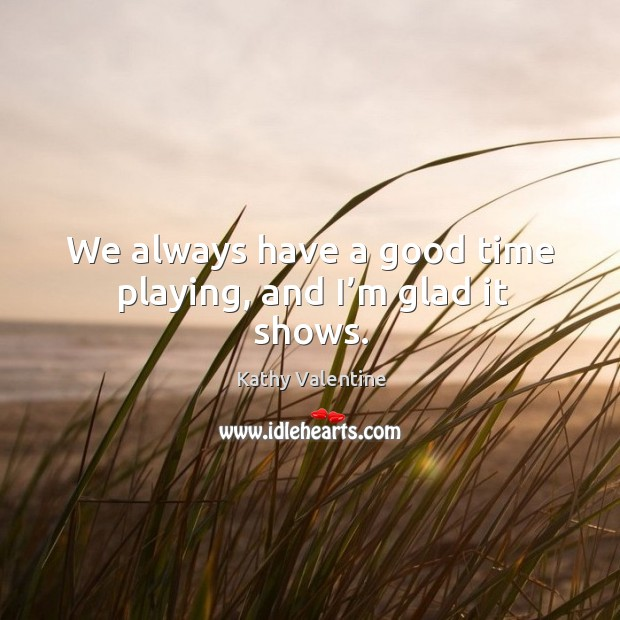 We always have a good time playing, and I'm glad it shows. Kathy Valentine Picture Quote