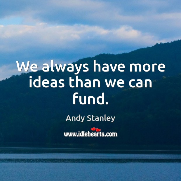 We always have more ideas than we can fund. Image
