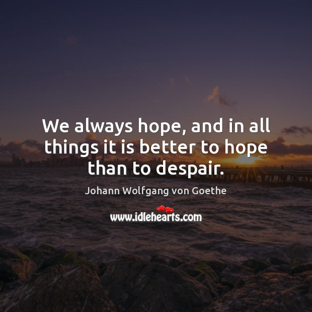 Image, We always hope, and in all things it is better to hope than to despair.