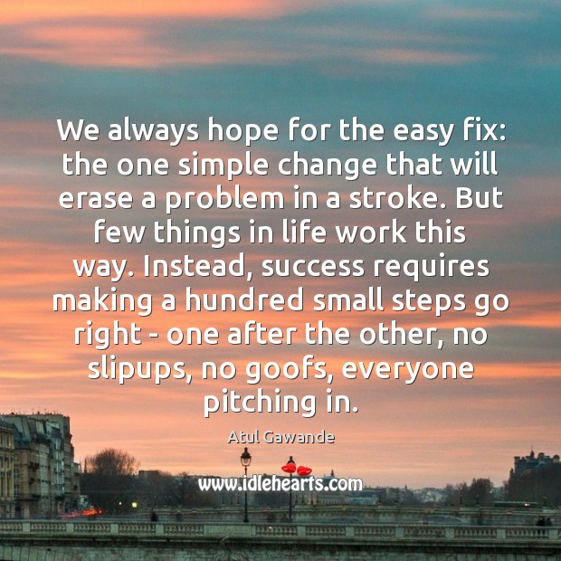 We always hope for the easy fix: the one simple change that Atul Gawande Picture Quote