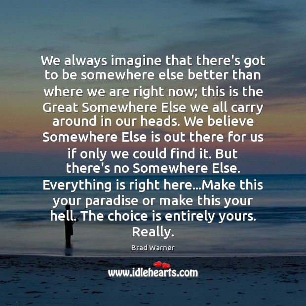 We always imagine that there's got to be somewhere else better than Brad Warner Picture Quote