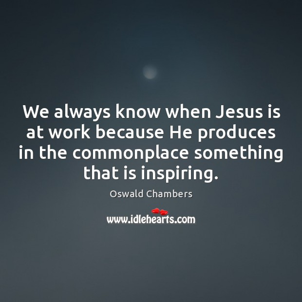 We always know when Jesus is at work because He produces in Image