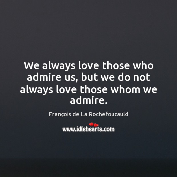 Image, We always love those who admire us, but we do not always love those whom we admire.