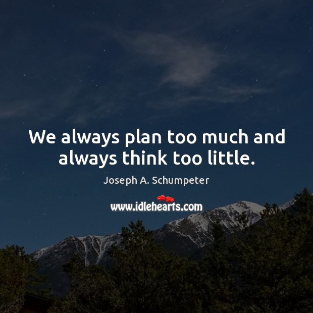 Image, We always plan too much and always think too little.