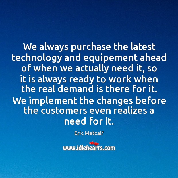 We always purchase the latest technology and equipement ahead of when we Image