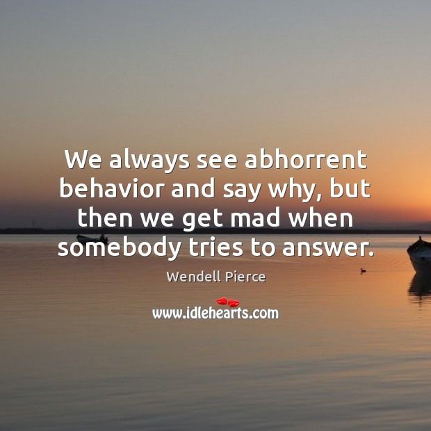 We always see abhorrent behavior and say why, but then we get Wendell Pierce Picture Quote