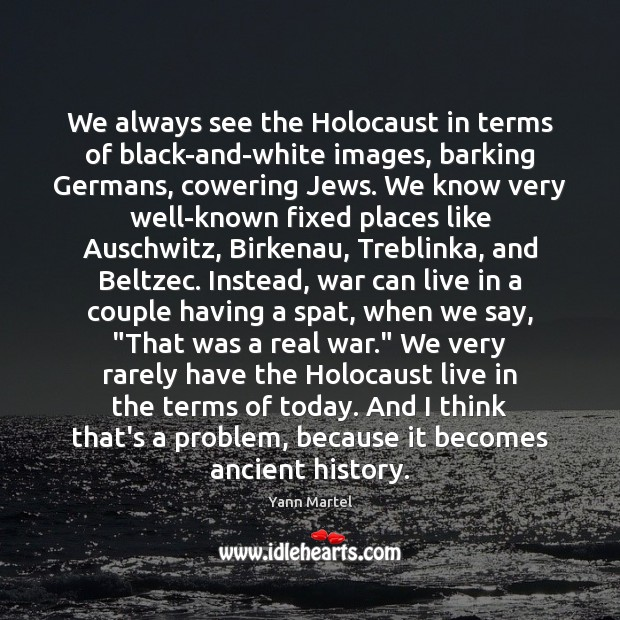 We always see the Holocaust in terms of black-and-white images, barking Germans, Yann Martel Picture Quote