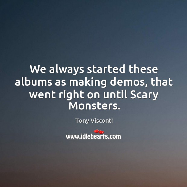 We always started these albums as making demos, that went right on until scary monsters. Tony Visconti Picture Quote