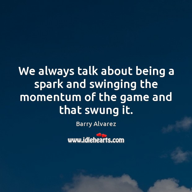 Image, We always talk about being a spark and swinging the momentum of
