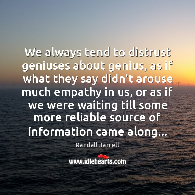 We always tend to distrust geniuses about genius, as if what they Randall Jarrell Picture Quote