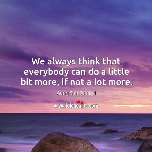 We always think that everybody can do a little bit more, if not a lot more. Image