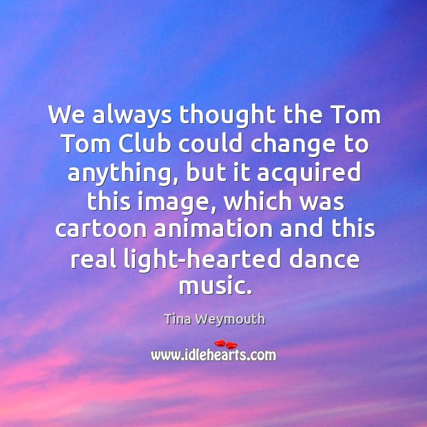We always thought the tom tom club could change to anything, but it acquired this image Image