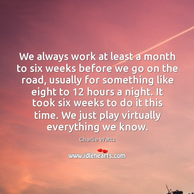 We always work at least a month to six weeks before we go on the road, usually for Charlie Watts Picture Quote