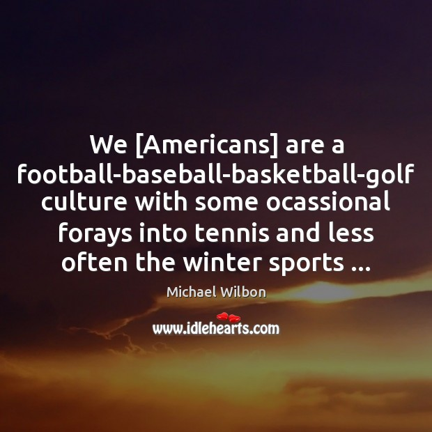 Image, We [Americans] are a football-baseball-basketball-golf culture with some ocassional forays into tennis
