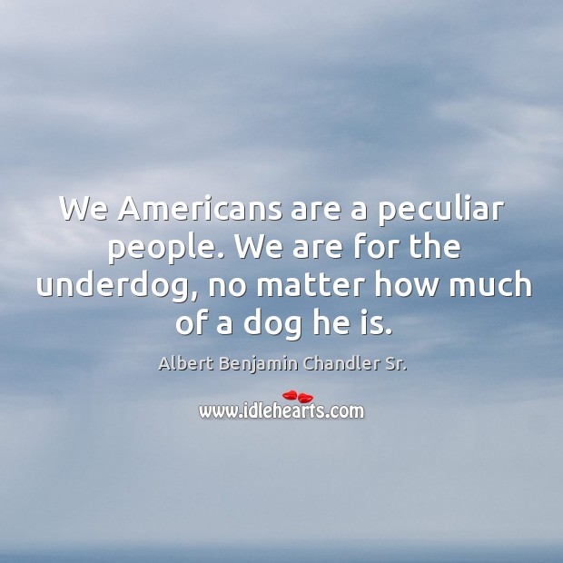 Image, We americans are a peculiar people. We are for the underdog, no matter how much of a dog he is.