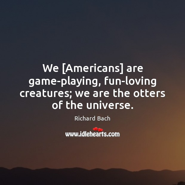 We [Americans] are game-playing, fun-loving creatures; we are the otters of the universe. Image