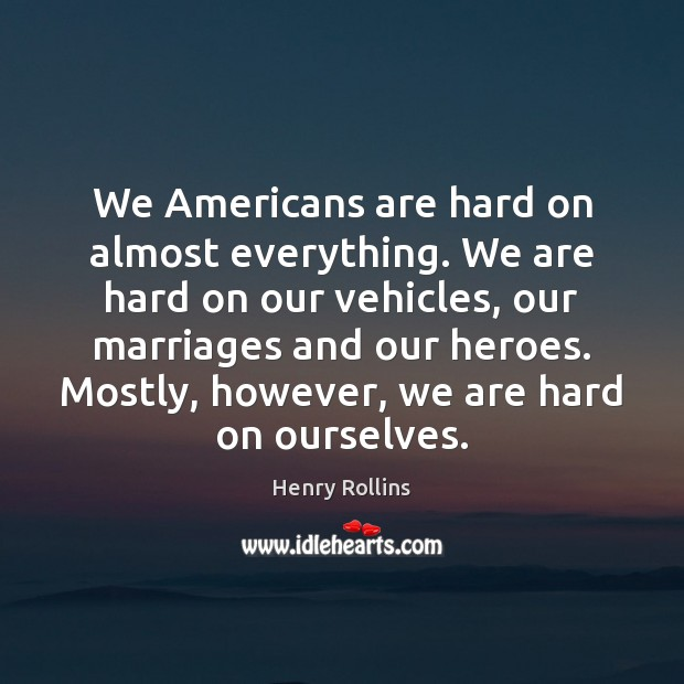 We Americans are hard on almost everything. We are hard on our Henry Rollins Picture Quote