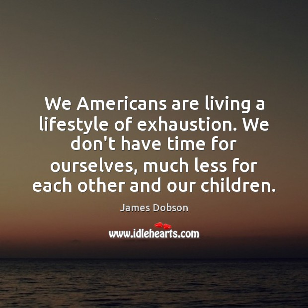 We Americans are living a lifestyle of exhaustion. We don't have time James Dobson Picture Quote