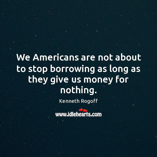 We Americans are not about to stop borrowing as long as they give us money for nothing. Image