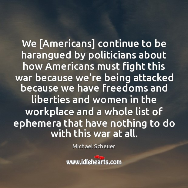 We [Americans] continue to be harangued by politicians about how Americans must Michael Scheuer Picture Quote