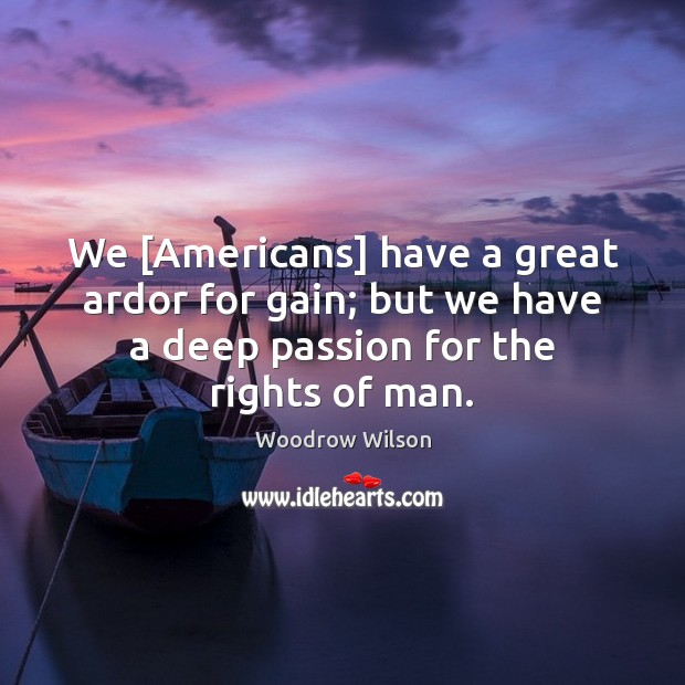 We [Americans] have a great ardor for gain; but we have a Woodrow Wilson Picture Quote