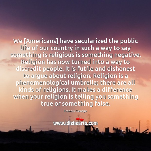 We [Americans] have secularized the public life of our country in such Francis George Picture Quote
