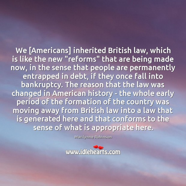 "We [Americans] inherited British law, which is like the new ""reforms"" that Marilynne Robinson Picture Quote"