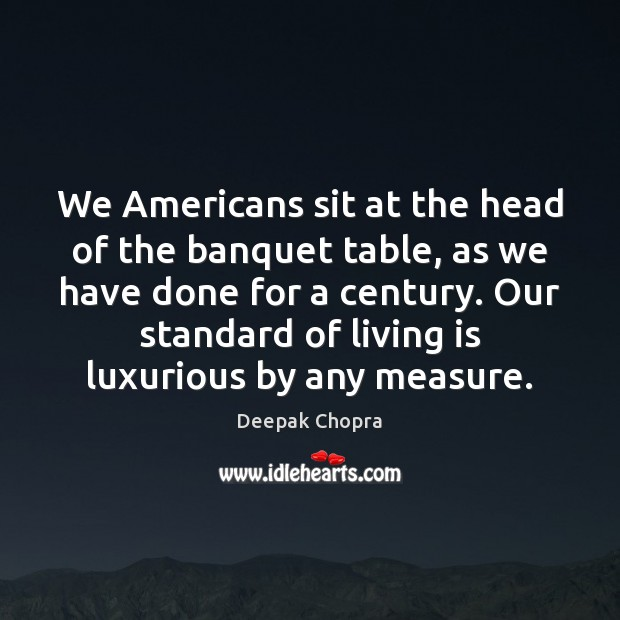 Image, We Americans sit at the head of the banquet table, as we