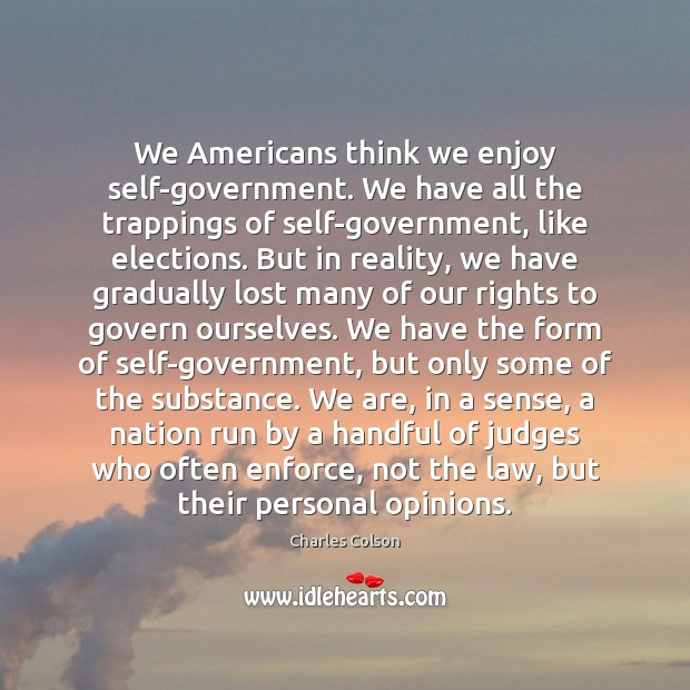 We Americans think we enjoy self-government. We have all the trappings of Charles Colson Picture Quote