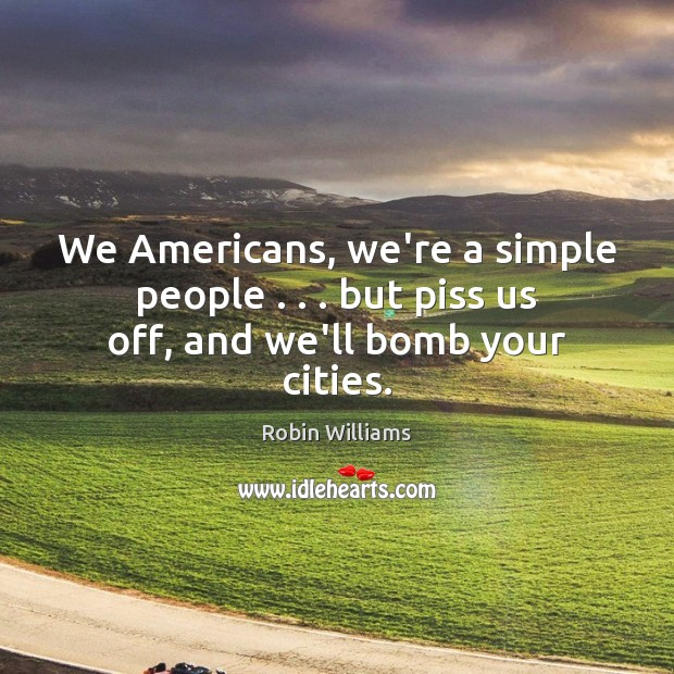 We Americans, we're a simple people . . . but piss us off, and we'll bomb your cities. Robin Williams Picture Quote