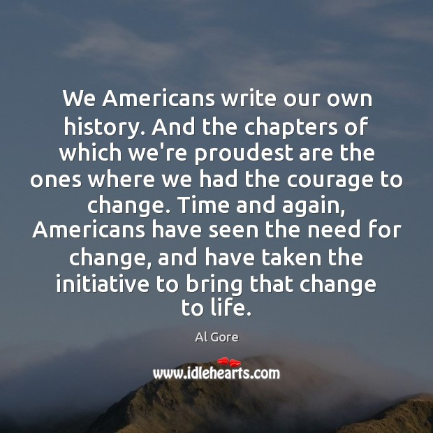 We Americans write our own history. And the chapters of which we're Al Gore Picture Quote