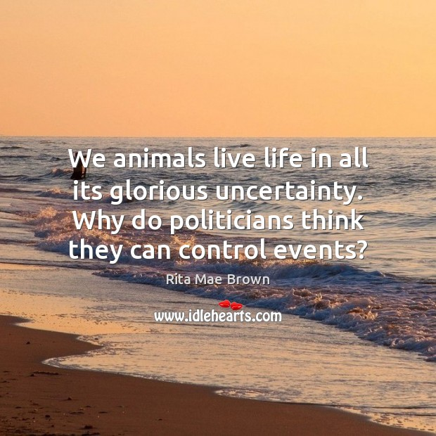 We animals live life in all its glorious uncertainty. Why do politicians Rita Mae Brown Picture Quote