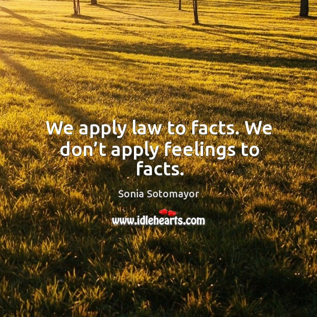 We apply law to facts. We don't apply feelings to facts. Image