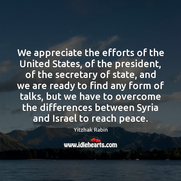 We appreciate the efforts of the United States, of the president, of Appreciate Quotes Image