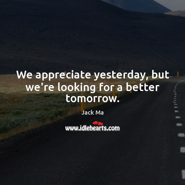 We appreciate yesterday, but we're looking for a better tomorrow. Jack Ma Picture Quote