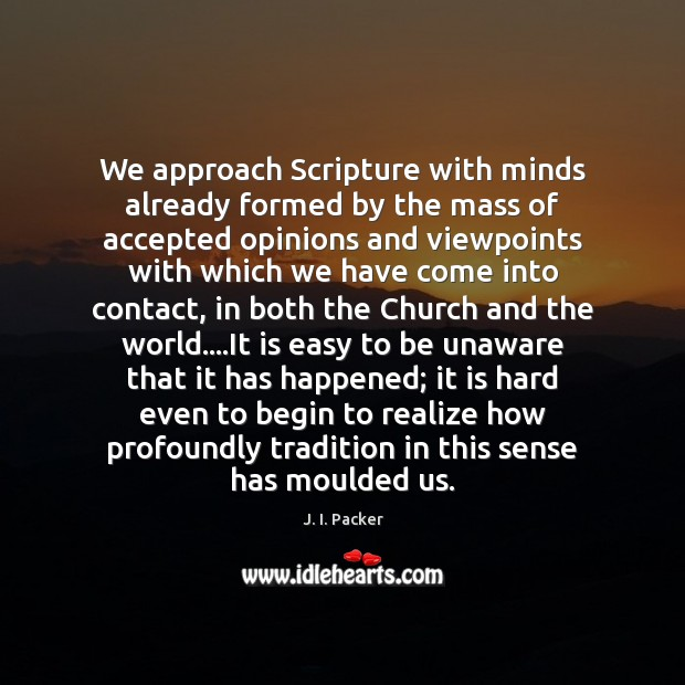 We approach Scripture with minds already formed by the mass of accepted J. I. Packer Picture Quote