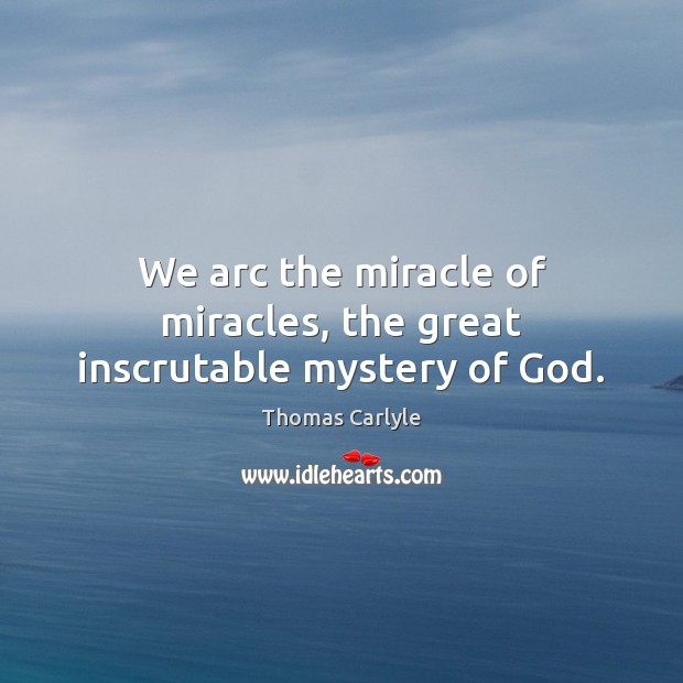 We arc the miracle of miracles, the great inscrutable mystery of God. Image