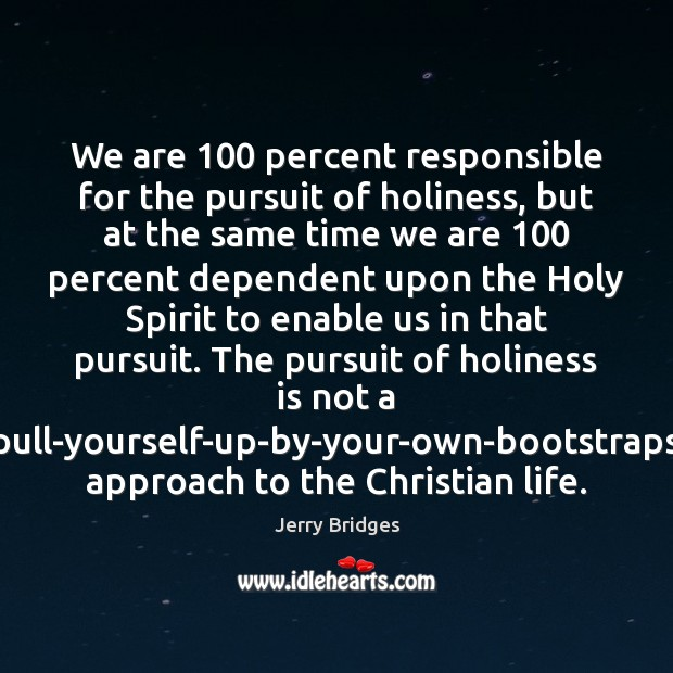 We are 100 percent responsible for the pursuit of holiness, but at the Jerry Bridges Picture Quote