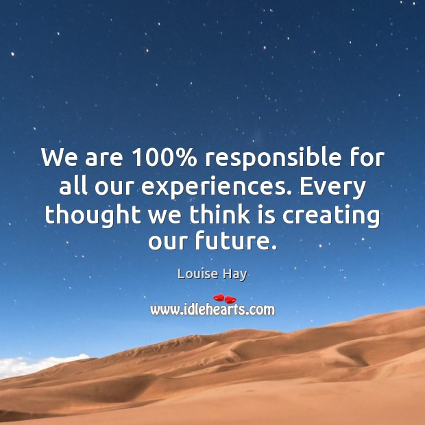 We are 100% responsible for all our experiences. Every thought we think is Image