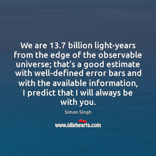 We are 13.7 billion light-years from the edge of the observable universe; that's Image