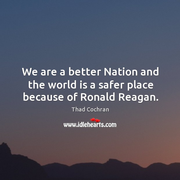 We are a better nation and the world is a safer place because of ronald reagan. Image