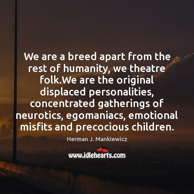 We are a breed apart from the rest of humanity, we theatre Image