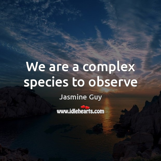 Image, We are a complex species to observe