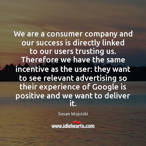 We are a consumer company and our success is directly linked to Susan Wojcicki Picture Quote