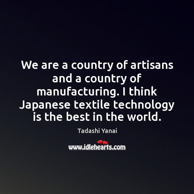 We are a country of artisans and a country of manufacturing. I Technology Quotes Image