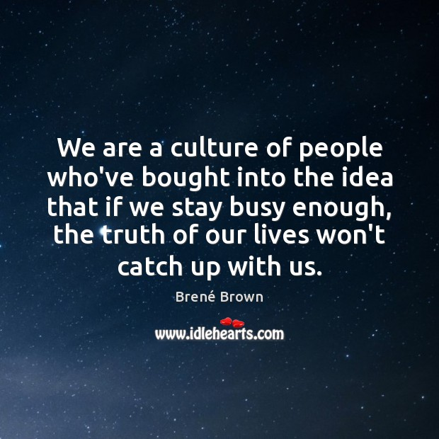 We are a culture of people who've bought into the idea that Brené Brown Picture Quote