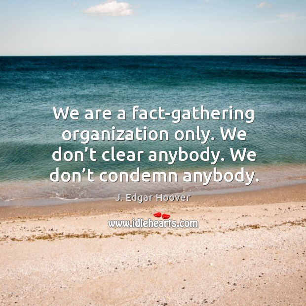 We are a fact-gathering organization only. We don't clear anybody. We don't condemn anybody. J. Edgar Hoover Picture Quote