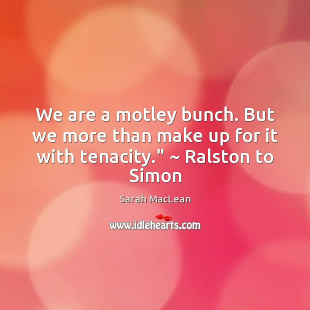 """We are a motley bunch. But we more than make up for it with tenacity."""" ~ Ralston to Simon Sarah MacLean Picture Quote"""